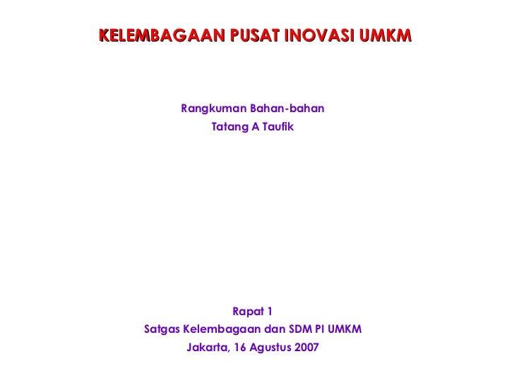 Rapat 1 Satgas Kelembagaan dan SDM PI UMKM Jakarta, 16 Agustus 2007 KELEMBAGAAN PUSAT INOVASI UMKM Rangkuman Bahan-bahan T...