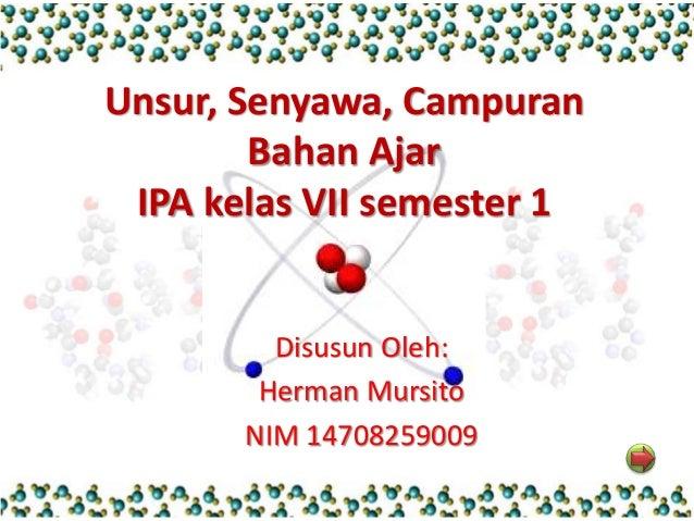 Unsur, Senyawa, Campuran  Bahan Ajar  IPA kelas VII semester 1  Disusun Oleh:  Herman Mursito  NIM 14708259009