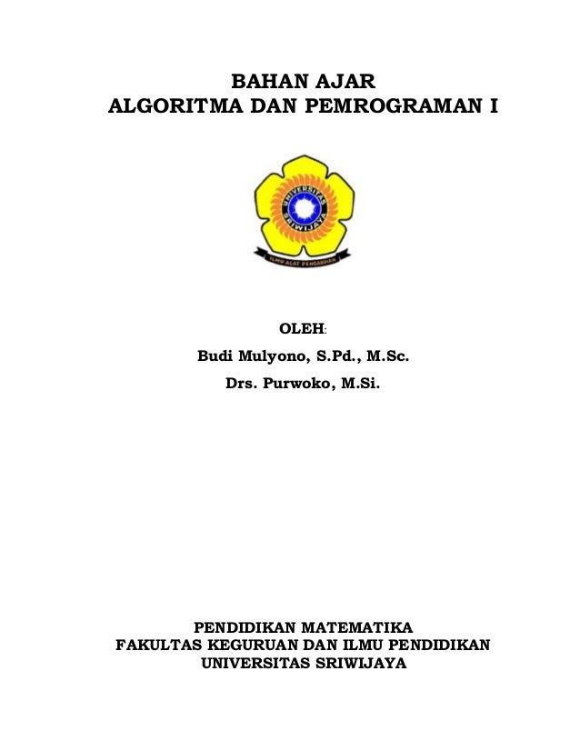 BAHAN AJAR ALGORITMA DAN PEMROGRAMAN I OLEH: Budi Mulyono, S.Pd., M.Sc. Drs. Purwoko, M.Si. PENDIDIKAN MATEMATIKA FAKULTAS...