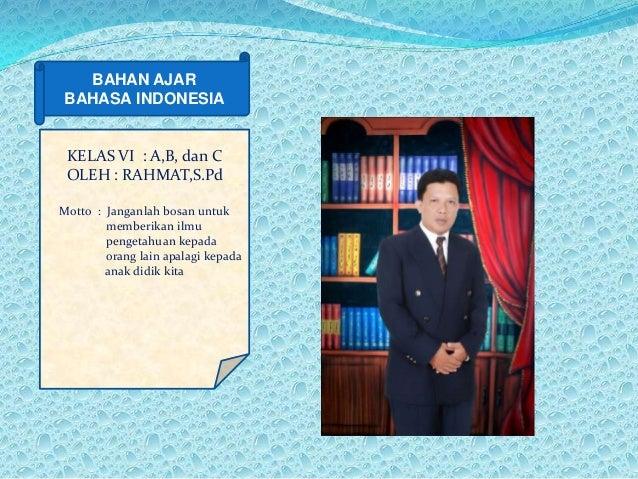 BAHAN AJAR BAHASA INDONESIA BAHAN AJAR BAHASA INDONESIA KELAS VI : A,B, dan C OLEH : RAHMAT,S.Pd Motto : Janganlah bosan u...