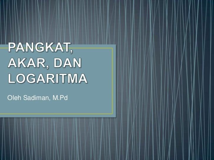 PANGKAT, AKAR, DAN LOGARITMA <br />Oleh Sadiman, M.Pd<br />