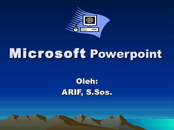 Microsoft   Powerpoint Oleh: ARIF, S.Sos.