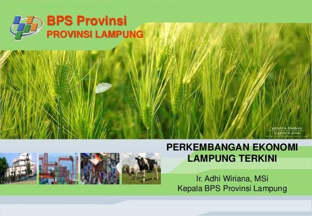 BPS Provinsi PROVINSI LAMPUNG PERKEMBANGAN EKONOMI LAMPUNG TERKINI Ir. Adhi Wiriana, MSi Kepala BPS Provinsi Lampung