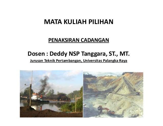 MATA KULIAH PILIHAN PENAKSIRAN CADANGAN Dosen : Deddy NSP Tanggara, ST., MT. Jurusan Teknik Pertambangan, Universitas Pala...