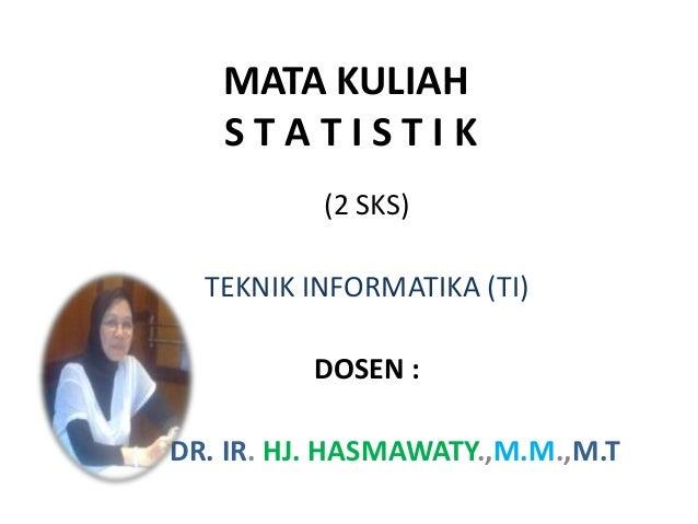 MATA KULIAH   STATISTIK          (2 SKS)  TEKNIK INFORMATIKA (TI)         DOSEN :DR. IR. HJ. HASMAWATY.,M.M.,M.T
