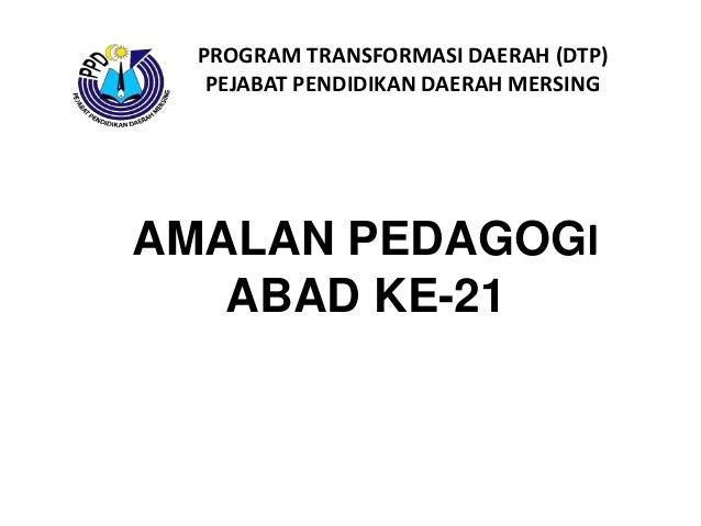 AMALAN PEDAGOGI ABAD KE-21 PROGRAM TRANSFORMASI DAERAH (DTP) PEJABAT PENDIDIKAN DAERAH MERSING