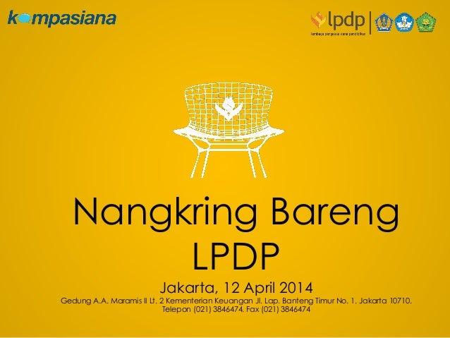 Nangkring Bareng LPDP Jakarta, 12 April 2014 Gedung A.A. Maramis II Lt. 2 Kementerian Keuangan Jl. Lap. Banteng Timur No. ...