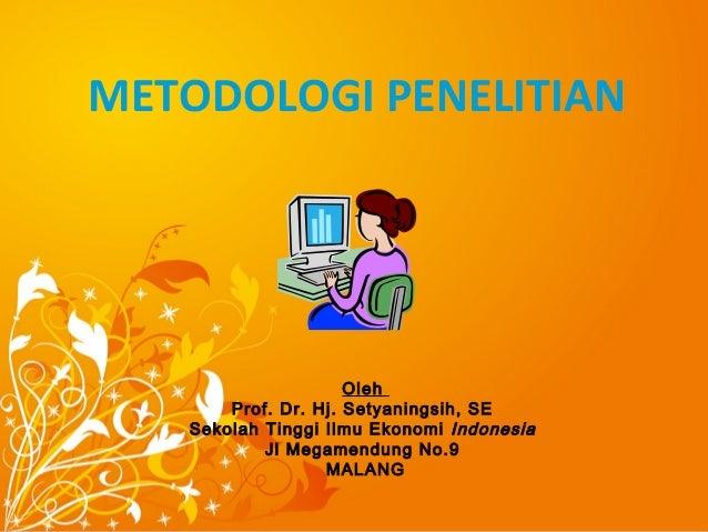 METODOLOGI PENELITIAN Oleh Prof. Dr. Hj. Setyaningsih, SE Sekolah Tinggi Ilmu Ekonomi Indonesia Jl Megamendung No.9 MALANG