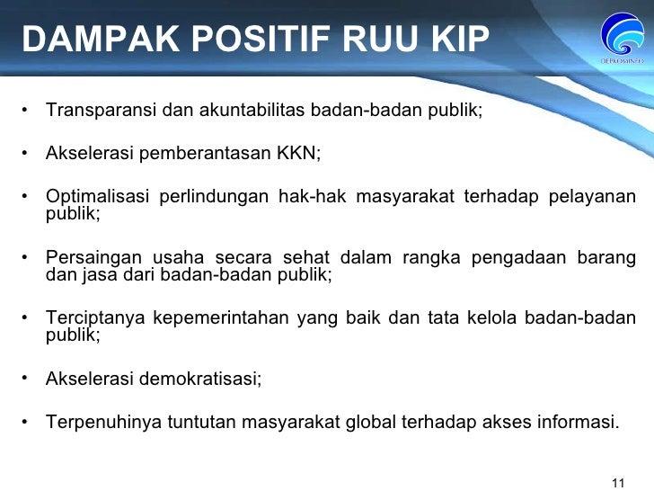 DAMPAK POSITIF RUU KIP Transparansi dan akuntabilitas badan-badan publik; Akselerasi pemberantasan KKN; Optimalisasi perli...