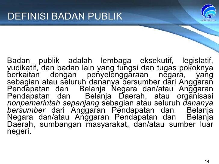 DEFINISI BADAN PUBLIK Badan publik adalah lembaga eksekutif, legislatif, yudikatif, dan badan lain yang fungsi dan tugas p...