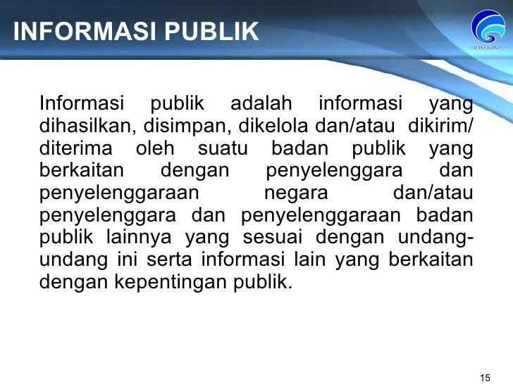 INFORMASI PUBLIK Informasi publik adalah informasi yang dihasilkan, disimpan, dikelola   dan/atau  dikirim/diterima   oleh...