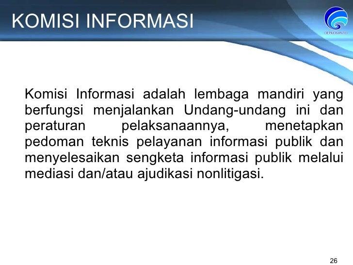 KOMISI INFORMASI Komisi Informasi adalah lembaga mandiri yang berfungsi menjalankan Undang-undang ini dan peraturan pelaks...