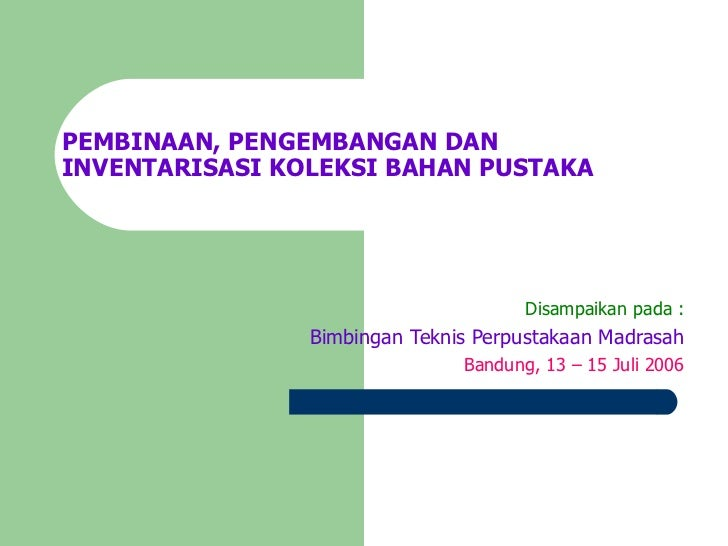 PEMBINAAN, PENGEMBANGAN DAN INVENTARISASI KOLEKSI BAHAN PUSTAKA Disampaikan pada : Bimbingan Teknis Perpustakaan Madrasah ...