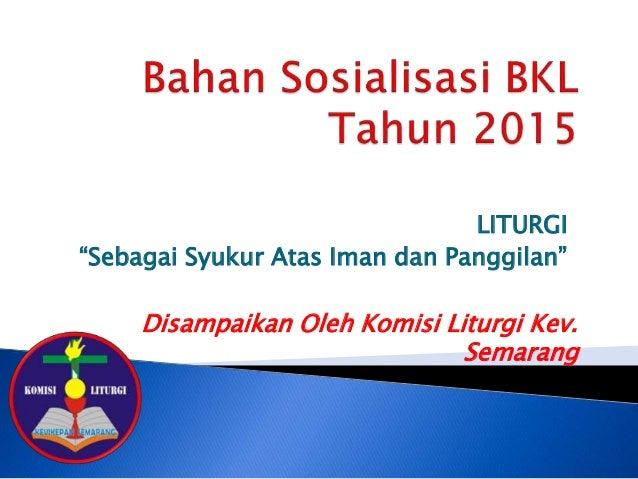 """LITURGI """"Sebagai Syukur Atas Iman dan Panggilan"""" Disampaikan Oleh Komisi Liturgi Kev. Semarang"""