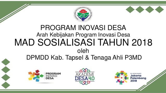PROGRAM INOVASI DESA Arah Kebijakan Program Inovasi Desa MAD SOSIALISASI TAHUN 2018 oleh DPMDD Kab. Tapsel & Tenaga Ahli P...