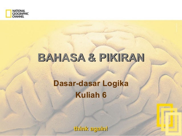 think again!think again! BAHASA & PIKIRANBAHASA & PIKIRAN Dasar-dasar Logika Kuliah 6