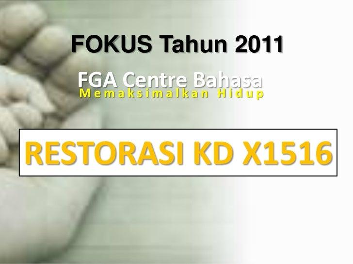 FOKUS Tahun2011<br />FGA Centre Bahasa<br />MemaksimalkanHidup<br />RESTORASI KD X1516<br />