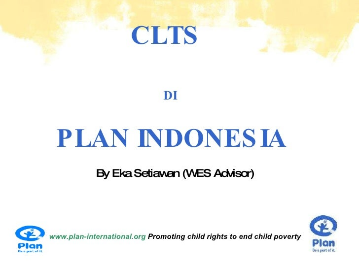 CLTS  DI   PLAN INDONESIA www.plan-international.org  Promoting child rights to end child poverty By Eka Setiawan (WES Adv...