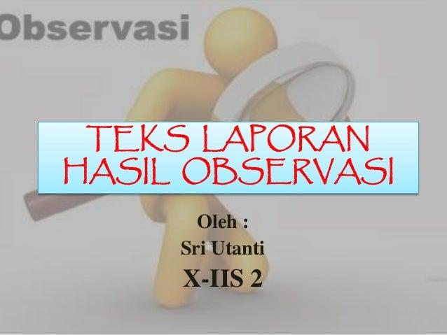 TEKS LAPORAN HASIL OBSERVASI Oleh : Sri Utanti X-IIS 2