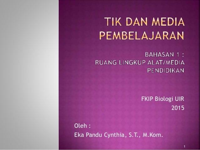 FKIP Biologi UIR 2015 Oleh : Eka Pandu Cynthia, S.T., M.Kom. 1