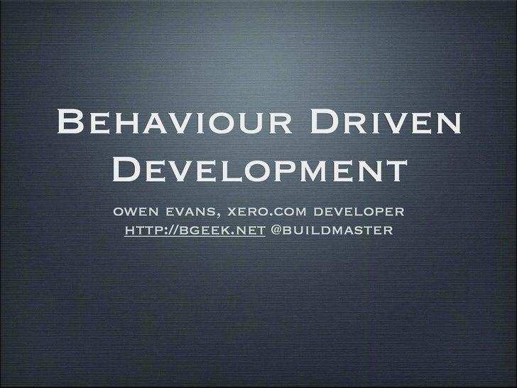Behaviour Driven   Development   owen evans, xero.com developer    http://bgeek.net @buildmaster