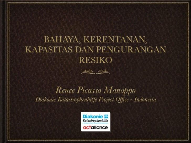 BAHAYA, KERENTANAN,KAPASITAS DAN PENGURANGAN           RESIKO         Renee Picasso Manoppo Diakonie Katastrophenhilfe Pro...