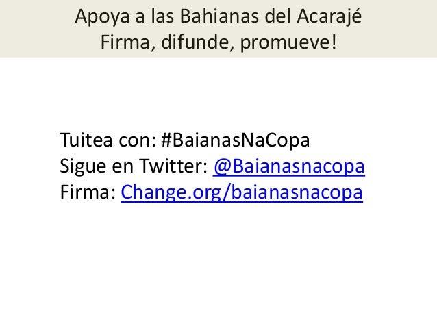Apoya a las Bahianas del AcarajéFirma, difunde, promueve!Tuitea con: #BaianasNaCopaSigue en Twitter: @BaianasnacopaFirma: ...