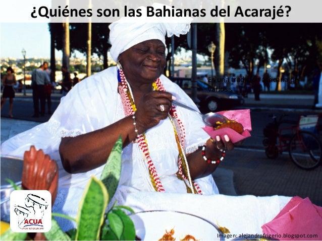 ¿Quiénes son las Bahianas del Acarajé?Es una tradición africana devarios sImagen: alejandrofrigerio.blogspot.com
