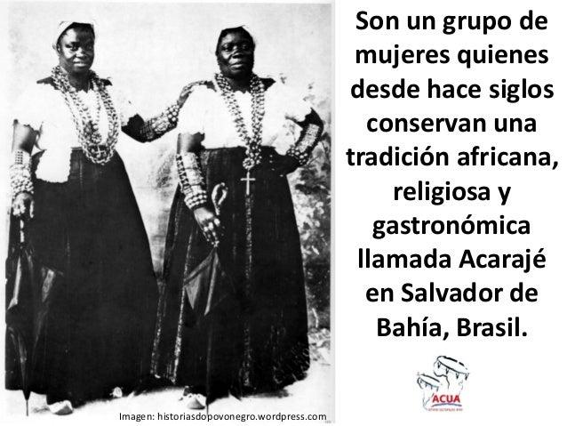 Son un grupo demujeres quienesdesde hace siglosconservan unatradición africana,religiosa ygastronómicallamada Acarajéen Sa...
