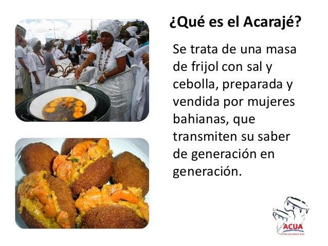 ¿Qué es el Acarajé?Se trata de una masade frijol con sal ycebolla, preparada yvendida por mujeresbahianas, quetransmiten s...
