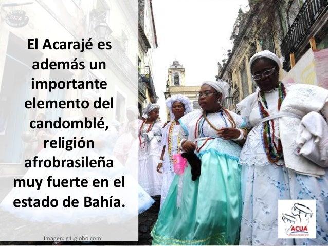 El Acarajé esademás unimportanteelemento delcandomblé,religiónafrobrasileñamuy fuerte en elestado de Bahía.Imagen: g1.glob...