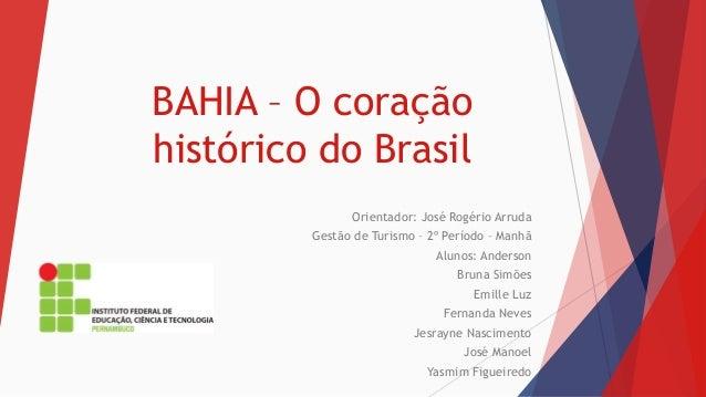 BAHIA – O coração  histórico do Brasil  Orientador: José Rogério Arruda  Gestão de Turismo – 2º Período – Manhã  Alunos: A...