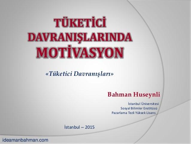 TÜKETİCİ DAVRANIŞLARINDA MOTİVASYON «Tüketici Davranışları» İstanbul – 2015 Bahman Huseynli İstanbul Üniversitesi Sosyal B...