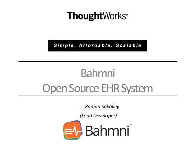 Bahmni OpenSourceEHRSystem - Ranjan Sakalley (Lead Developer) S i m p l e . A f f o r d a b l e . S c a l a b l e