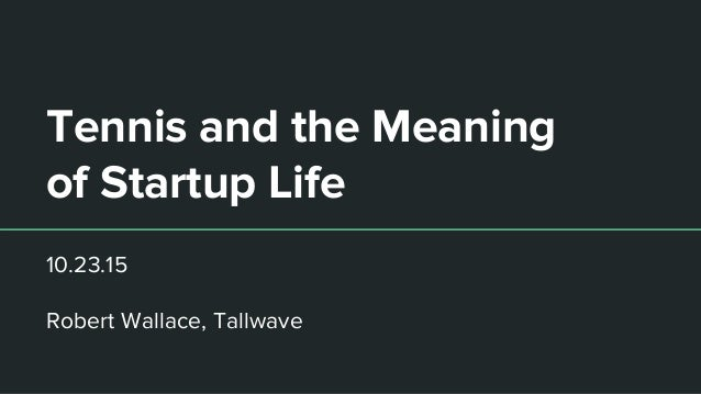 Tennis and the Meaning of Startup Life 10.23.15 Robert Wallace, Tallwave