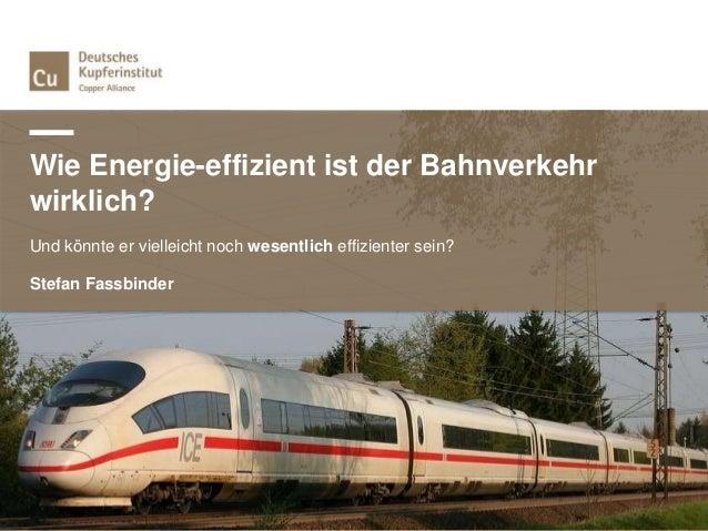 Wie Energie-effizient ist der Bahnverkehr wirklich? Und könnte er vielleicht noch wesentlich effizienter sein? Stefan Fass...