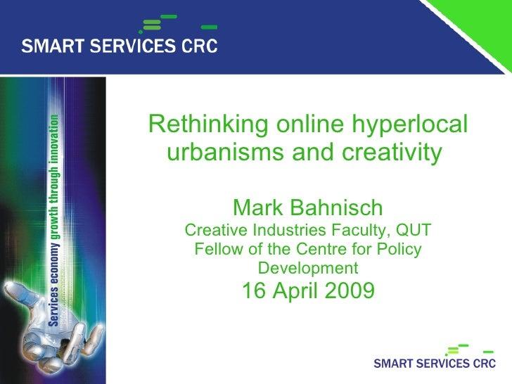 Rethinking online hyperlocal      urbanisms and creativity               Mark Bahnisch        Creative Industries Faculty,...