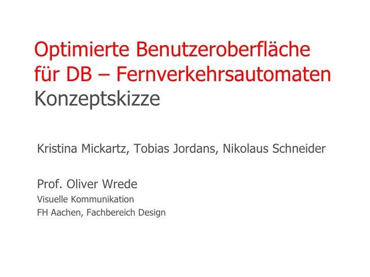 Optimierte Benutzeroberfläche für DB – Fernverkehrsautomaten Konzeptskizze Kristina Mickartz, Tobias Jordans, Nikolaus Sch...