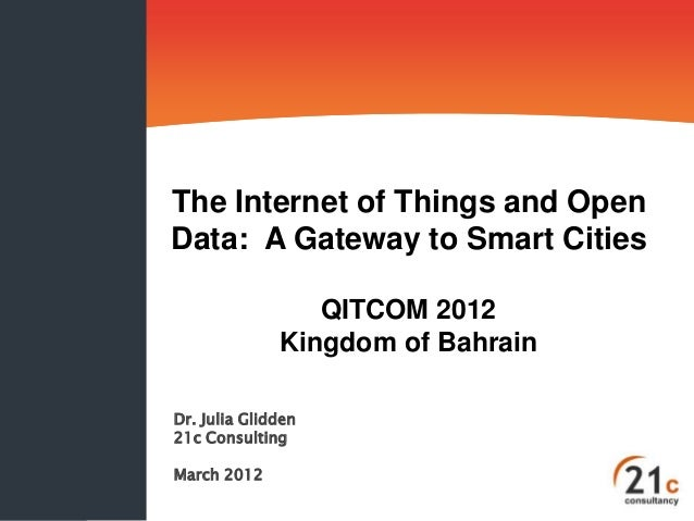 The Internet of Things and Open Data: A Gateway to Smart Cities QITCOM 2012 Kingdom of Bahrain Dr. Julia Glidden 21c Consu...