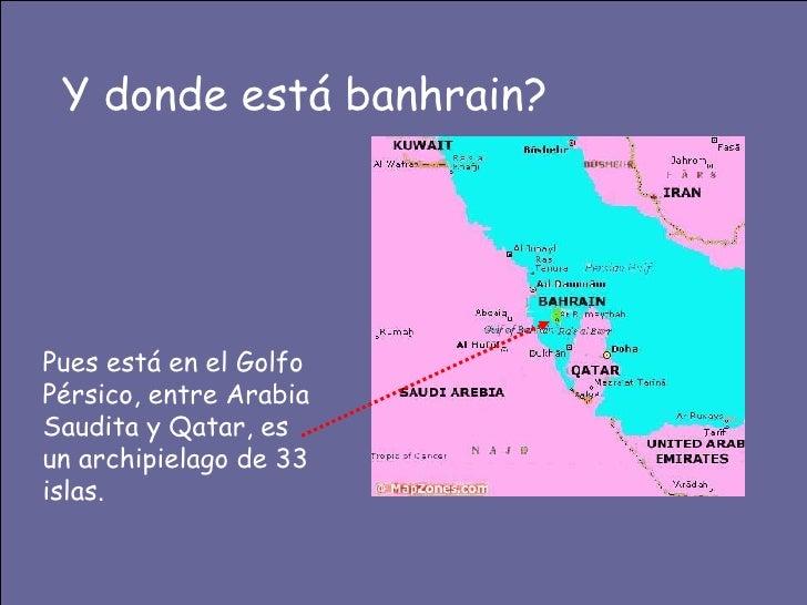 Y donde está banhrain? Pues está en el Golfo Pérsico, entre Arabia Saudita y Qatar, es un archipielago de 33 islas.