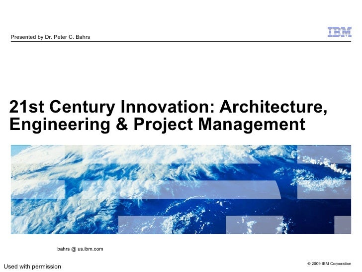 21st Century Innovation: Architecture, Engineering & Project Management   Presented by Dr. Peter C. Bahrs bahrs @ us.ibm.c...