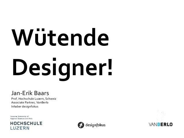 WütendeDesigner!Jan-Erik BaarsProf. Hochschule Luzern, SchweizAssociate Partner, VanBerloInhaber designfokus