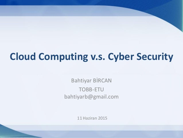 11 Haziran 2015 Cloud Computing v.s. Cyber Security Bahtiyar BİRCAN TOBB-ETU bahtiyarb@gmail.com