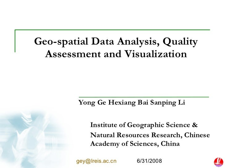 Geo-spatial Data Analysis, Quality Assessment and Visualization Yong Ge Hexiang Bai Sanping Li Institute of Geographic Sci...