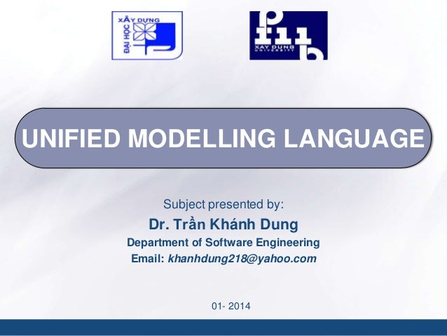 UNIFIED MODELLING LANGUAGE Subject presented by:  Dr. Trần Khánh Dung Department of Software Engineering Email: khanhdung2...