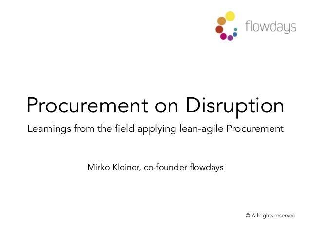 Procurement on Disruption Learnings from the field applying lean-agile Procurement Mirko Kleiner, co-founder flowdays © Al...