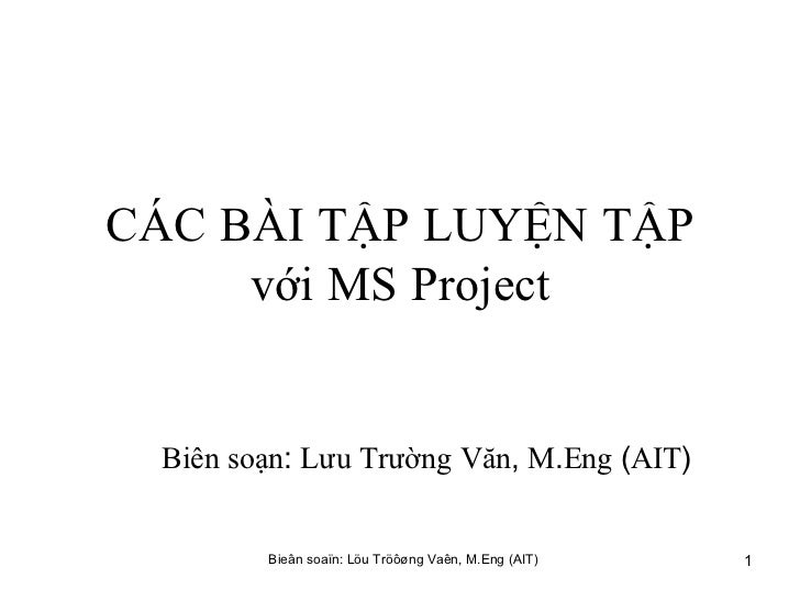 CÁC   BÀI   TẬP   LUYỆN   TẬP   với   MS   Project Biên   soạn :  Lưu   Trường   Văn ,  M . Eng  ( AIT )