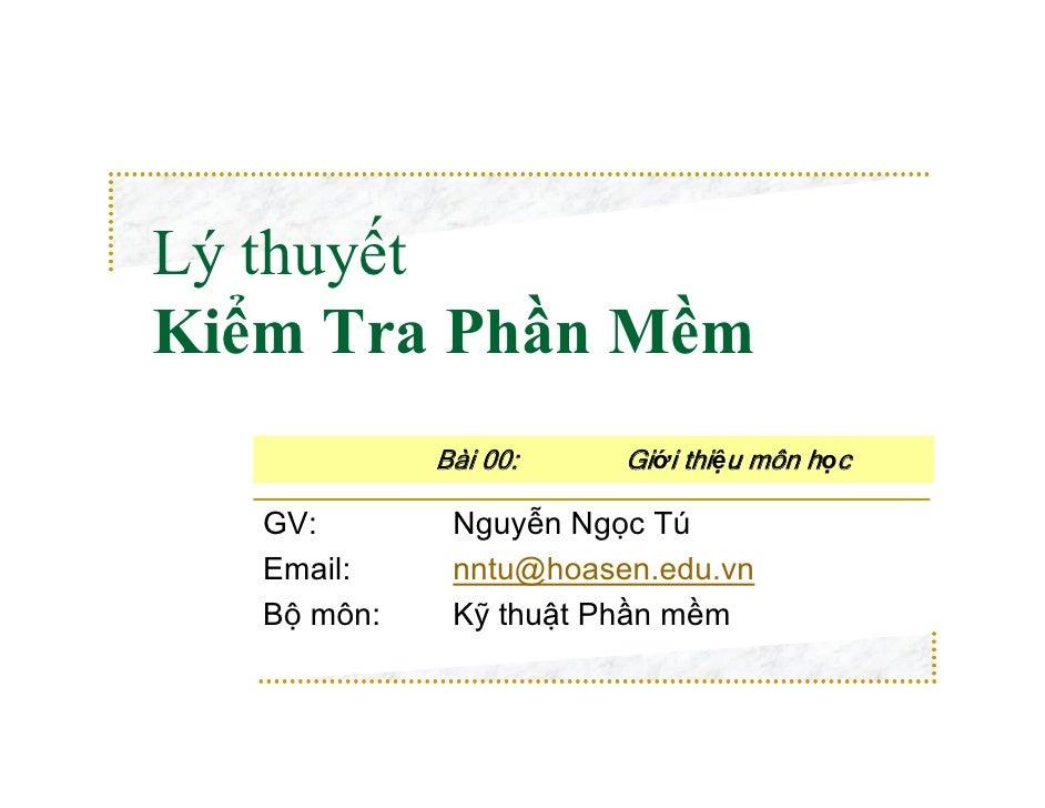 Lý thuyếtKiểm Tra Phần Mềm             Bài 00:    Giới thiệu môn học   GV:        Nguyễn Ngọc Tú   Email:     nntu@hoasen....