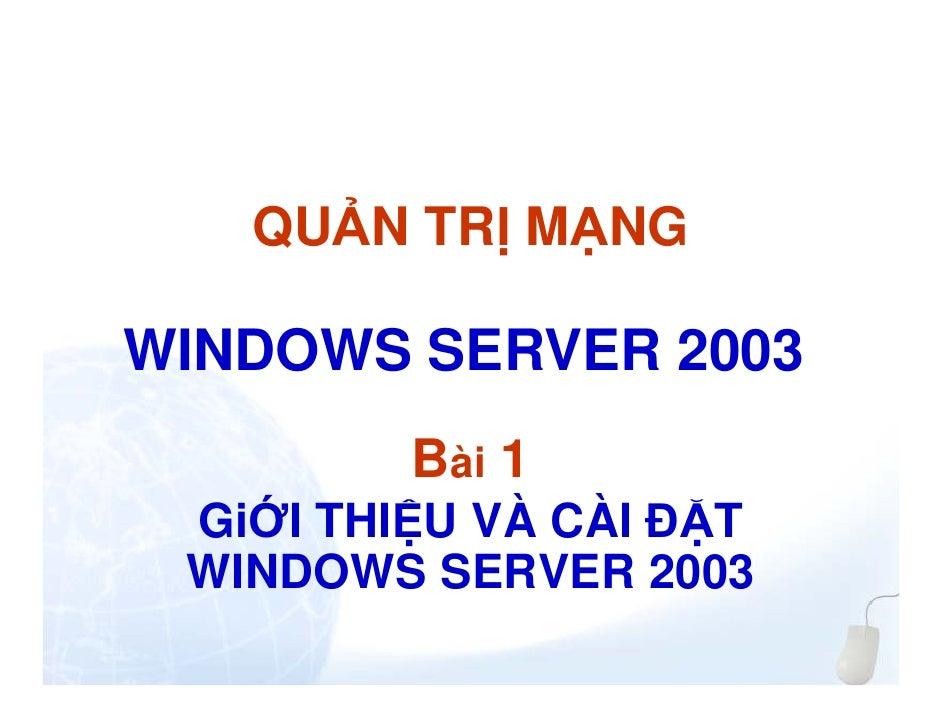 QU N TR M NGWINDOWS SERVER 2003        Bài 1 Gi I THI U VÀ CÀI T WINDOWS SERVER 2003