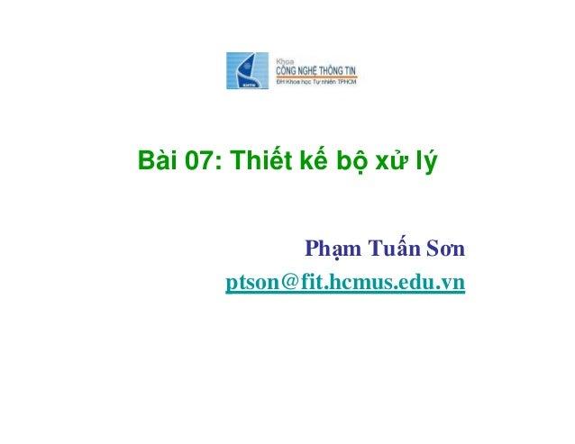 Bài 07: Thiết kế bộ xử lý Phạm Tuấn Sơn ptson@fit.hcmus.edu.vn